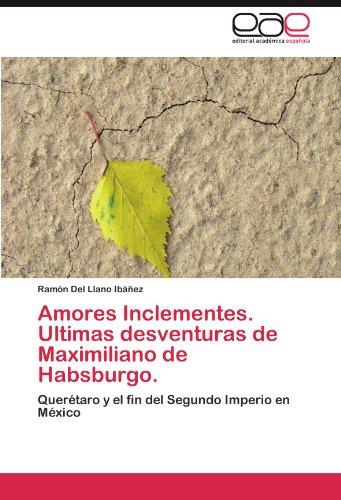 Amores Inclementes. Ultimas Desventuras de Maximiliano de Habsburgo. 9783845487717