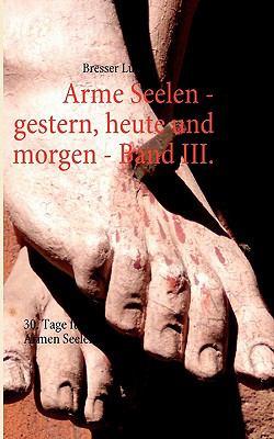 Arme Seelen - Gestern, Heute Und Morgen - Band III. 9783842326675