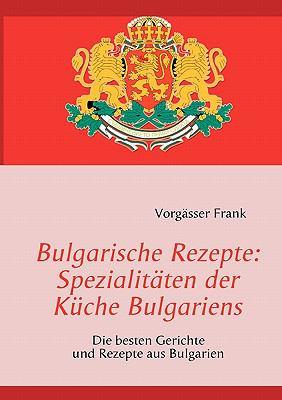 Bulgarische Rezepte: Spezialitaten Der Kuche Bulgariens