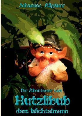 Die Abenteuer Von Hutzlibub Dem Wichtelmann 9783842368668