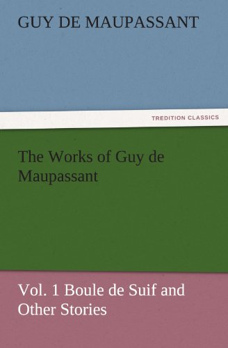 The Works of Guy de Maupassant, Vol. 1 Boule de Suif and Other Stories