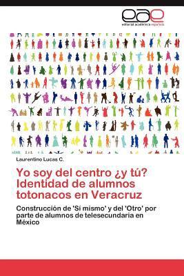 Yo Soy del Centro y T Identidad de Alumnos Totonacos En Veracruz 9783847363910