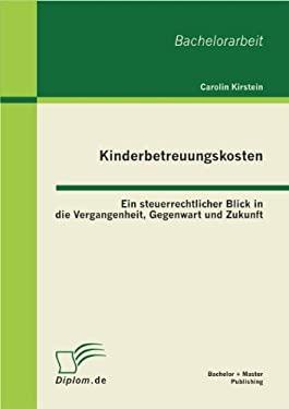 Kinderbetreuungskosten: Ein Steuerrechtlicher Blick in Die Vergangenheit, Gegenwart Und Zukunft 9783863412852