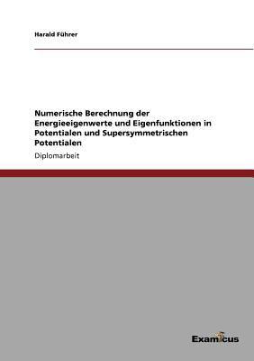 Numerische Berechnung Der Energieeigenwerte Und Eigenfunktionen in Potentialen Und Supersymmetrischen Potentialen 9783867468886