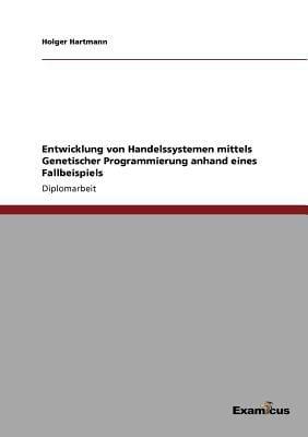Entwicklung Von Handelssystemen Mittels Genetischer Programmierung Anhand Eines Fallbeispiels 9783869431482