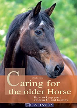 Caring for the Older Horse: How to Keep Your Veteran Fit and Healthy 9783861279655