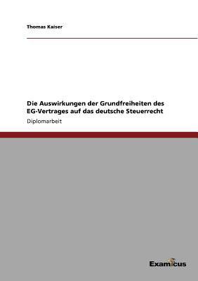 Die Auswirkungen Der Grundfreiheiten Des Eg-Vertrages Auf Das Deutsche Steuerrecht 9783867468862