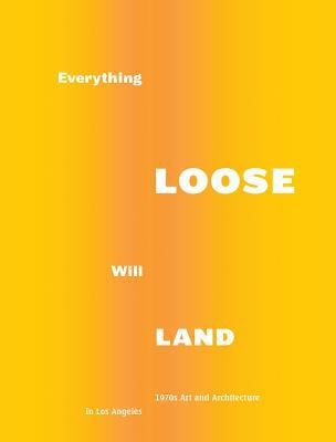 Everything Loose Will Land: 1970s Art and Architecture in Los Angeles 9783869844527