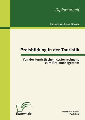 Preisbildung in Der Touristik: Von Der Touristischen Kostenrechnung Zum Preismanagement 9783863411091