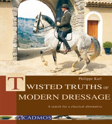 Twisted Truths of Modern Dressage: A Search for a Classical Alternative 9783861279532