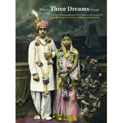 Where Three Dreams Cross: 150 Years of Photography from India, Pakistan & Bangladesh 9783869301389
