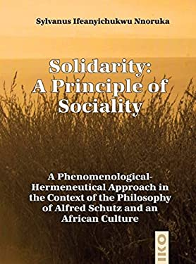 Solidarity: A Principle of Sociality: A Phenomenological-Hermeneutical Approach in the Context of the Philosophy of Alfred Schutz and an African Cultu 9783889398635