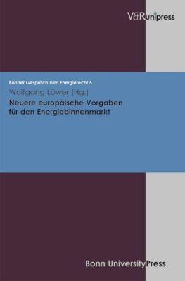 Neuere Europaische Vorgaben Fur Den Energiebinnenmarkt: Bonner Gesprach Zum Energierecht, Band 5