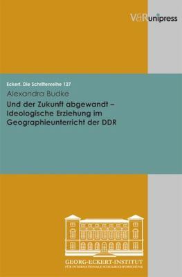 Und Der Zukunft Abgewandt: Ideologische Erziehung Im Geographieunterricht Der Ddr 9783899716276