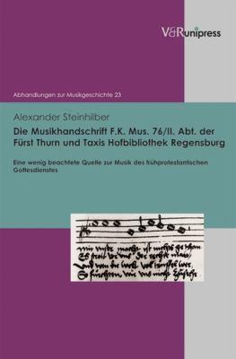 Die Musikhandschrift F. K. Mus. 76/II. Abt. Der Furst Thurn Und Taxis Hofbibliothek Regensburg: Eine Wenig Beachtete Quelle Zur Musik Des Fruhprotesta 9783899716382