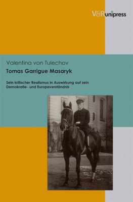 Tomas Garrigue Masaryk: Sein Kritischer Realismus in Auswirkung Auf Sein Demokratie- Und Europaverstandnis 9783899718027