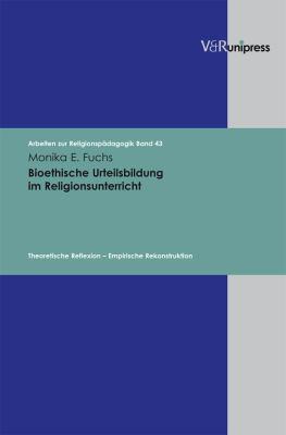 Bioethische Urteilsbildung Im Religionsunterricht: Theoretische Reflexion - Empirische Rekonstruktion 9783899717327