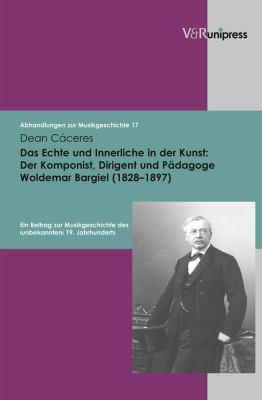 Das Echte Und Innerliche in Der Kunst: Der Komponist, Dirigent Und Padagoge Woldemar Bargiel (1828-1897): Ein Beitrag Zur Musikgeschichte Des Unbekann 9783899717198