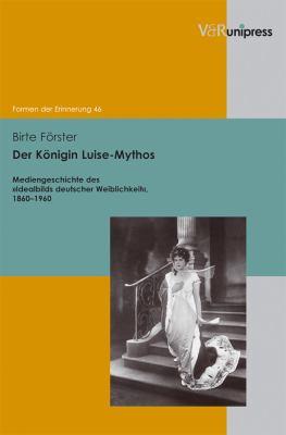 Der Konigin Luise-Mythos: Mediengeschichte Des Idealbilds Deutscher Weiblichkeit, 1860-1960 9783899718102
