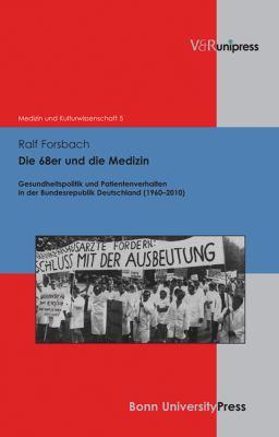 Die 68er Und Die Medizin: Gesundheitspolitik Und Patientenverhalten in Der Bundesrepublik Deutschland (1960-2010) 9783899717600