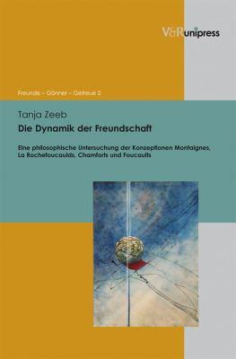 Die Dynamik Der Freundschaft: Eine Philosophische Untersuchung Der Konzeptionen Montaignes, La Rochefoucaulds, Chamforts Und Foucaults 9783899717976
