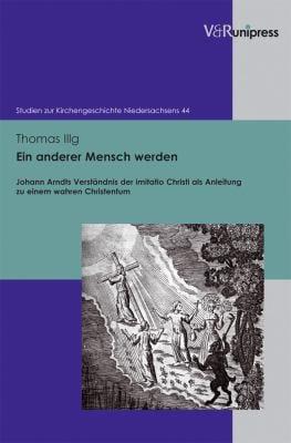 Ein anderer Mensch werden: Johann Arndts Verstandnis der imitatio Christi als Anleitung zu einem wahren Christentum 9783899718706