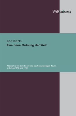 Eine Neue Ordnung Der Welt: Foderative Friedenstheorien Im Deutschsprachigen Raum Zwischen 1892 Und 1932 9783899715583