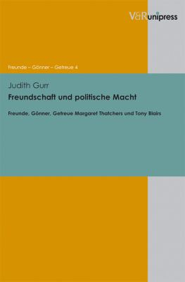 Freundschaft Und Politische Macht: Freunde, Gonner, Getreue Margaret Thatchers Und Tony Blairs