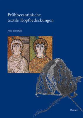 Fruhbyzantinische Textile Kopfbedeckungen: Typologie, Verbreitung, Chronologie Und Soziologischer Kontext Nach Originalfunden 9783895007217