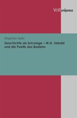Geschichte ALS Bricolage - W.G. Sebald Und Die Poetik Des Bastelns 9783899716849