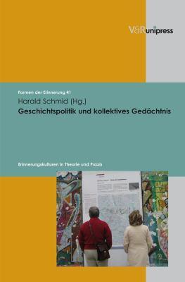 Geschichtspolitik Und Kollektives Gedachtnis: Erinnerungskulturen in Theorie Und Praxis 9783899715750