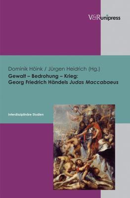 Gewalt - Bedrohung - Krieg: Georg Friedrich Handels Judas Maccabaeus - Interdisziplinare Studien 9783899717181