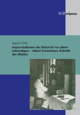 Improvisationen Der Ehrfurcht VOR Allem Lebendigen - Albert Schweitzers Asthetik Der Mission 9783899715057