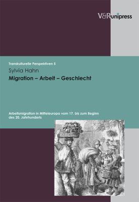 Migration - Arbeit - Geschlecht: Arbeitsmigration in Mitteleuropa Vom 17. Bis Zum Beginn Des 20. Jahrhunderts 9783899714517
