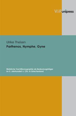 Parthenos, Nymphe, Gyne: Weibliche Trachtikonographie ALS Bedeutungstrager Im 5. Jahrhundert V. Chr. in Griechenland 9783899715569