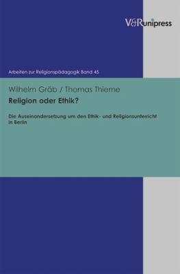Religion Oder Ethik?: Die Auseinandersetzung Um Den Ethik- Und Religionsunterricht in Berlin 9783899716658