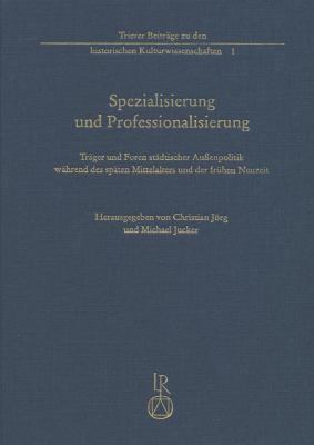 Spezialisierung Und Professionalisierung: Trager Und Foren Stadtischer Aussenpolitik Wahrend Des Spaten Mittelalters Und Der Fruhen Neuzeit 9783895007644