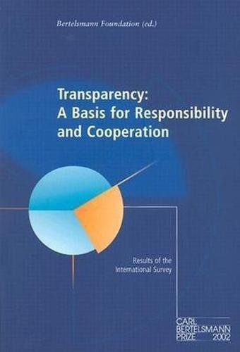 Transparency: A Basis for Responsibility and Cooperation: Results of the International Survey Carl Bertelsmann Prize 2002 9783892046394