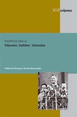 Tribunen, Solisten, Visionare: Politische Fuhrung in Der Bundesrepublik 9783899715835