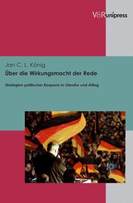 Uber Die Wirkungsmacht Der Rede: Strategien Politischer Eloquenz in Literatur Und Alltag 9783899718621