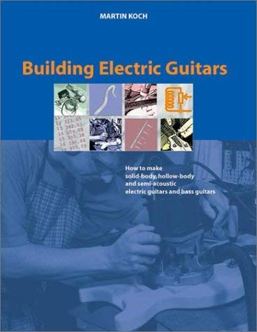 Building Electric Guitars: How to Make Solid-Body, Hollow-Body and Semi-Acoustic Electric Guitars and Bass Guitars 9783901314070