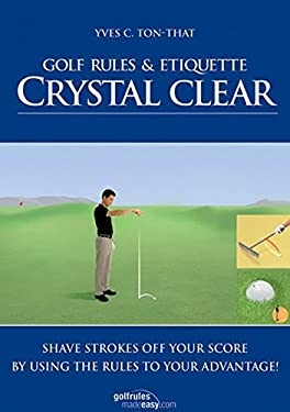 Golf Rules & Etiquette Crystal Clear: Shave Strokes Off Your Score by Using the Rules to Your Advantage! 9783909596232
