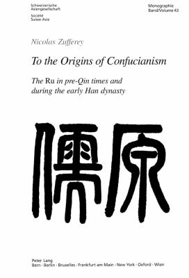 To the Origins of Confucianism: The Ru in Pre-Qin Times and During the Early Han Dynasty 9783906769905
