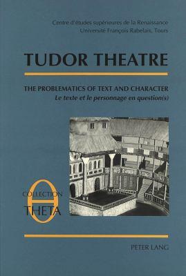 Tudor Theatre: The Problematics of Text and Character Le Texte Et Le Personnage En Question(s) Actes Des Tables Rondes I-II-III 9783906752570