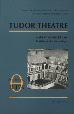 Tudor Theatre: Narrative and Drama Le Narratif Et Le Dramatique Actes de La Table Ronde IV 9783906754307