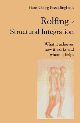 Rolfing Structural Integration. What It Achieves, How It Works and Whom It Helps 9783932803031