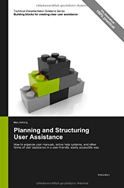 Technical Documentation Solutions Series: Planning and Structuring User Assistance - How to Organize User Manuals, Online Help Systems, and Other Form 9783943860047