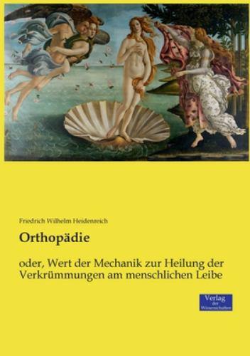 Orthopdie: oder, Wert der Mechanik zur Heilung der Verkrmmungen am menschlichen Leibe (German Edition)