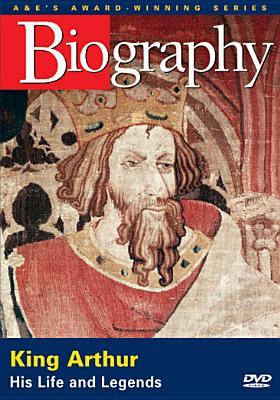 Biography: King Arthur, His Life & Legends