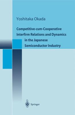 Competitive-Cum-Cooperative Interfirm Relations and Dynamics in the Japanese Semiconductor Industry 9784431702665